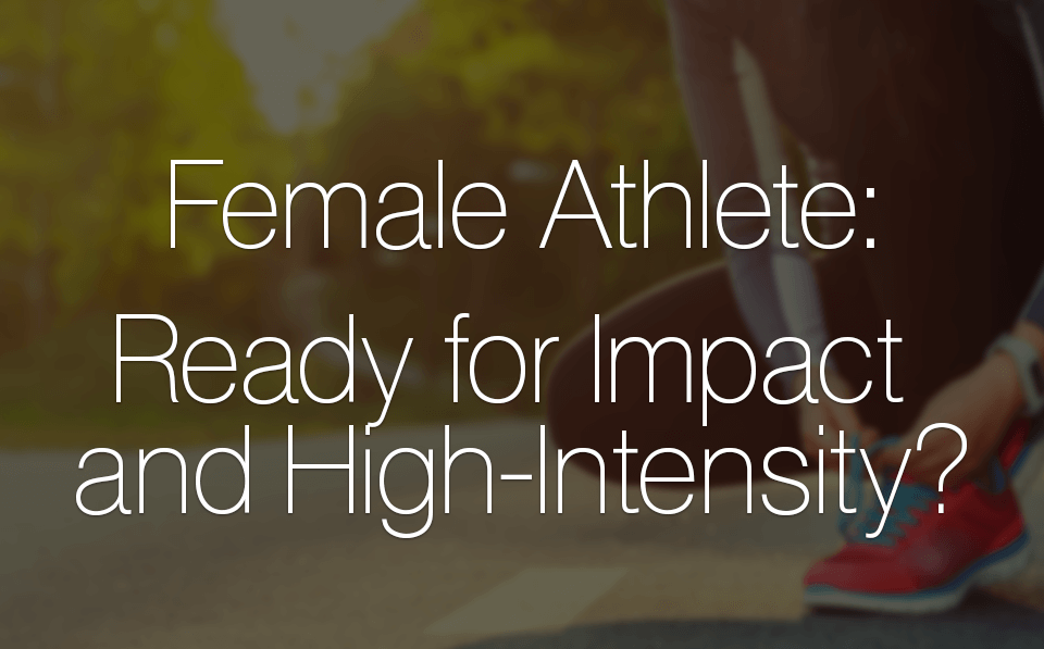 Female Athlete: Ready for Impact and High-Intensity?