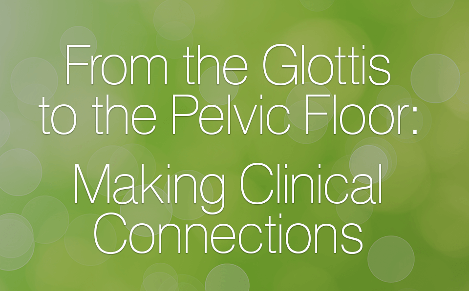 From the Glottis to the Pelvic Floor: Making Clinical Connections