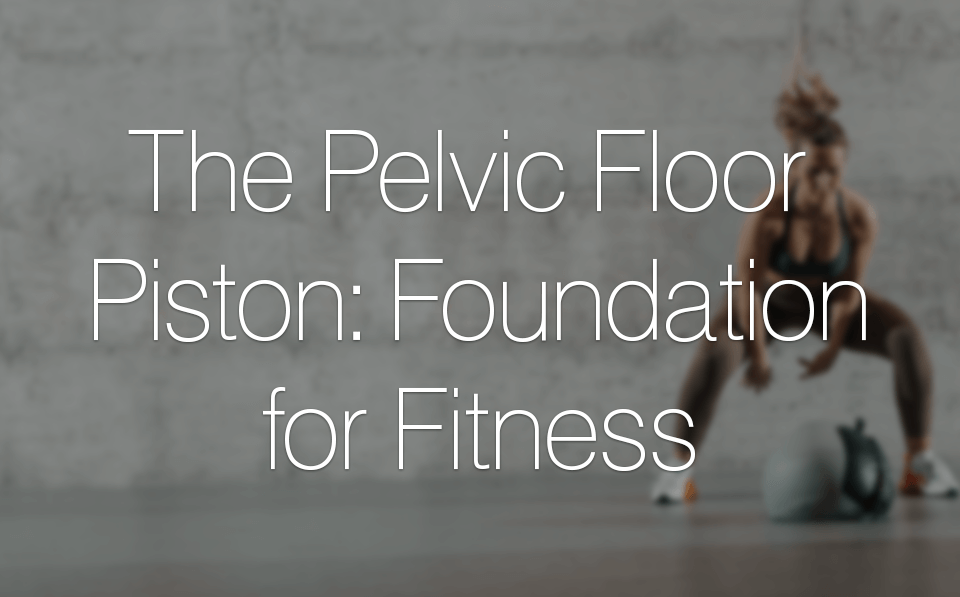 The Pelvic Floor Piston: Foundation for Fitness