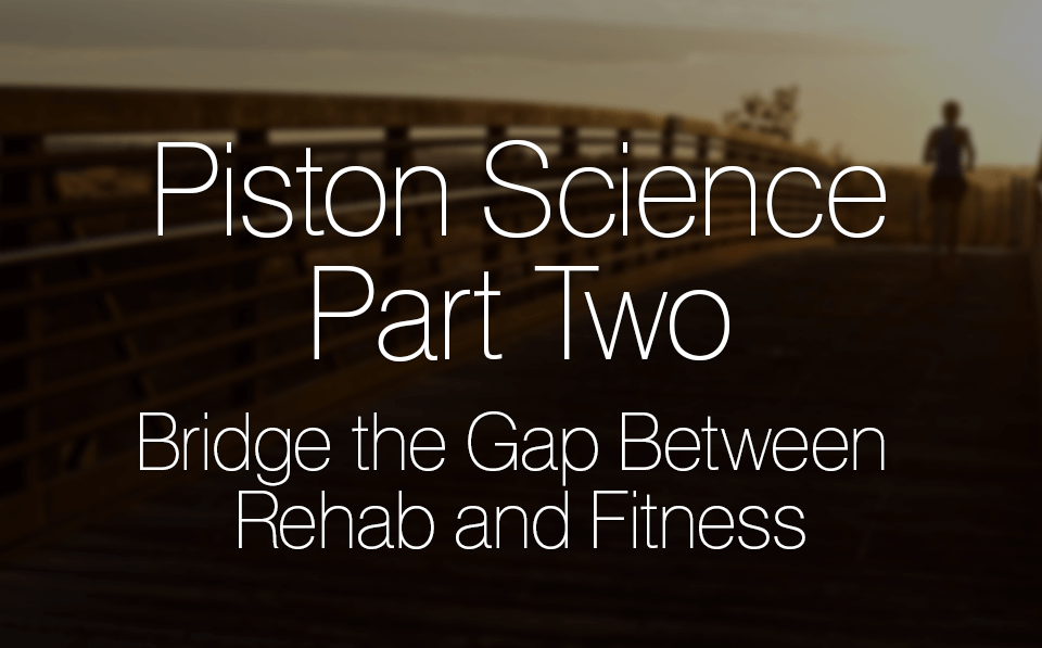 Piston Science Part Two: Bridge the Gap Between Rehab and Fitness